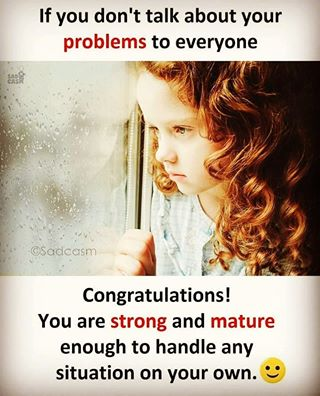 If you don't talk about your problem to everyone - You are stronger